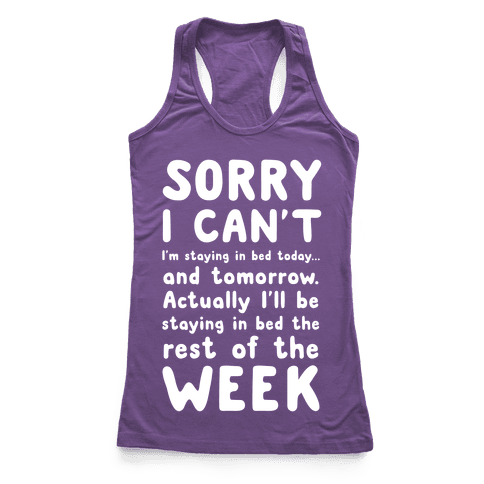 Sorry I Can't! I'm staying in bed today. Racerback Tank Top