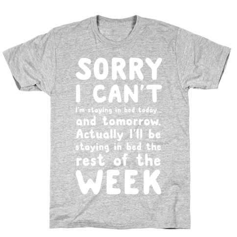 Sorry I Can't! I'm staying in bed today. T-Shirt