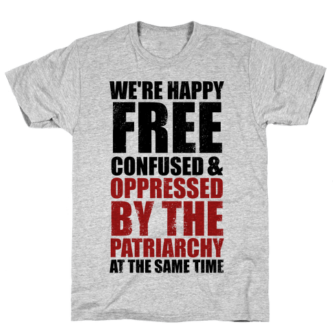 We're Happy Free Confused & Oppressed By The Patriarchy At The Same Time Mens T-Shirt