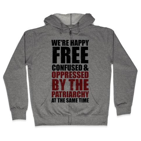 We're Happy Free Confused & Oppressed By The Patriarchy At The Same Time Zip Hoodie