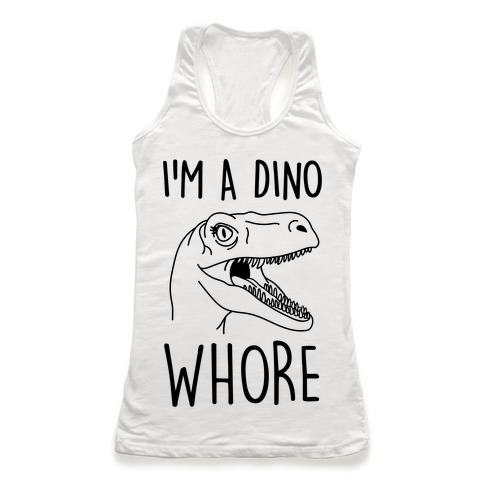 I'm A Dino Whore Racerback Tank Top