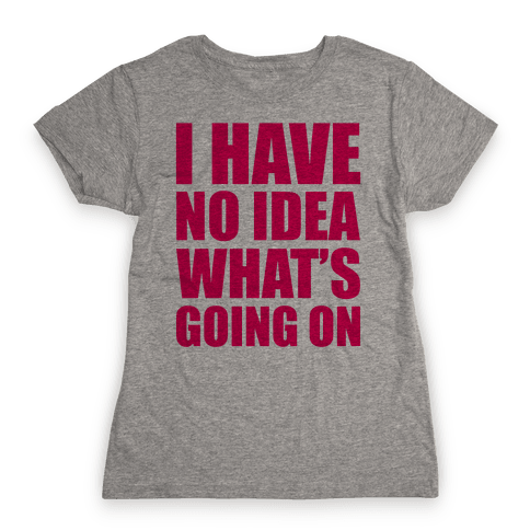 I Have No Idea What's Going On Womens T-Shirt