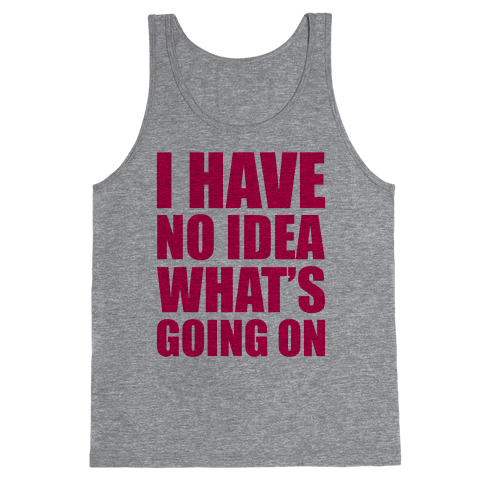I Have No Idea What's Going On Tank Top