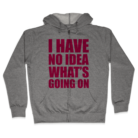 I Have No Idea What's Going On Zip Hoodie