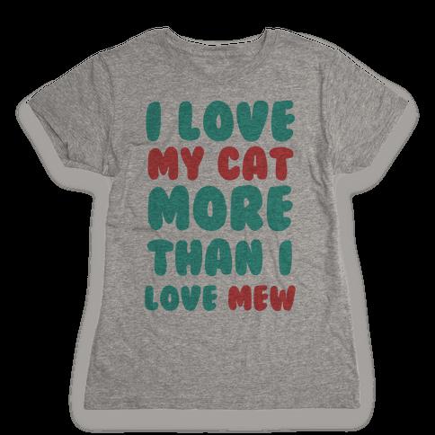 I Love My Cat More Than I Love Mew Womens T-Shirt