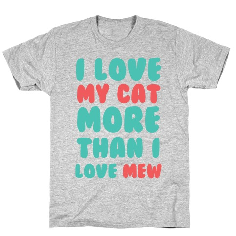 I Love My Cat More Than I Love Mew T-Shirt