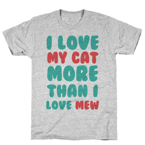I Love My Cat More Than I Love Mew Mens T-Shirt