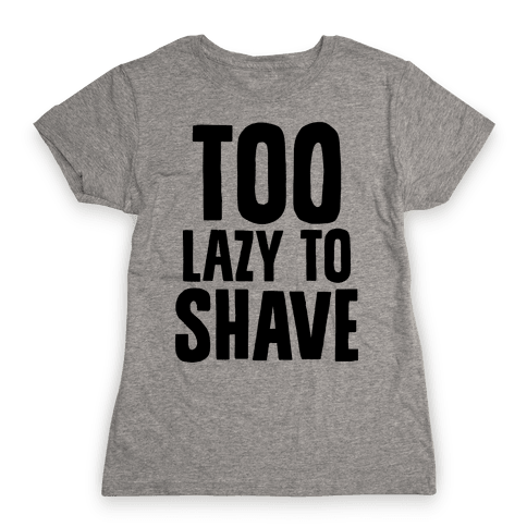 Too Lazy To Shave Womens T-Shirt