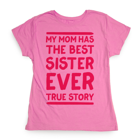 My Mom Has The Best Sister Ever True Story Womens T-Shirt