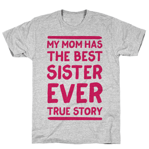 My Mom Has The Best Sister Ever True Story Mens T-Shirt