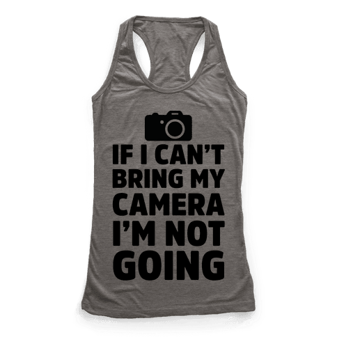 If I Can't Bring My Camera I'm Not Going Racerback Tank Top