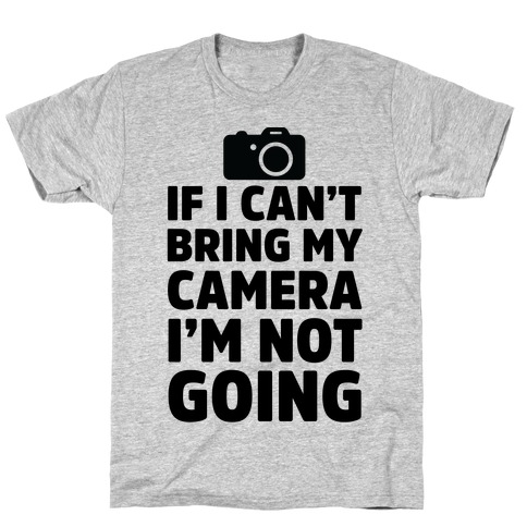 If I Can't Bring My Camera I'm Not Going T-Shirt