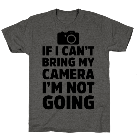 If I Can't Bring My Camera I'm Not Going Mens T-Shirt