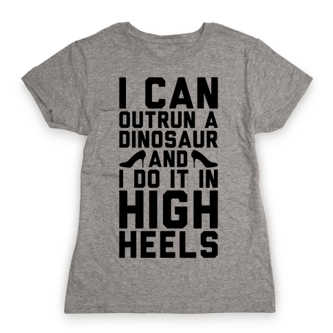 I Can Outrun A Dinosaur and I Do It In High Heels Womens T-Shirt