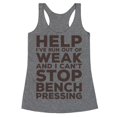 HELP! I've Run Out of Weak and I Can't Stop Bench Pressing Racerback Tank Top