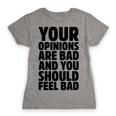 Your Opinions Are Bad And You Should Feel Bad Womens T-Shirt