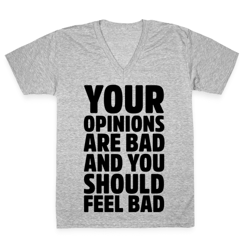 Your Opinions Are Bad And You Should Feel Bad V-Neck Tee Shirt