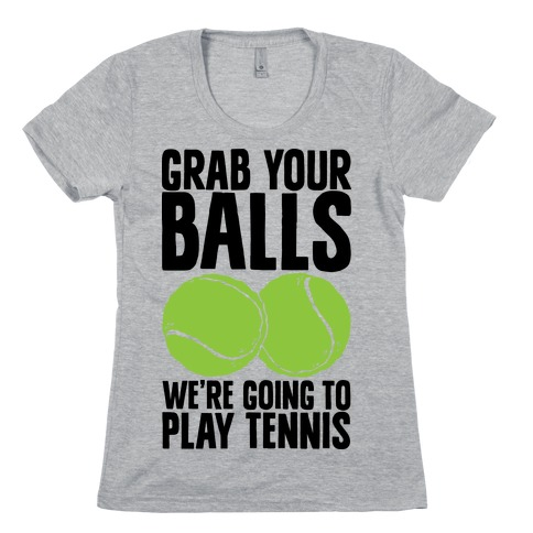 Grab Your Balls We're Going to Play Tennis Womens T-Shirt