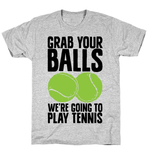 Grab Your Balls We're Going to Play Tennis Mens T-Shirt