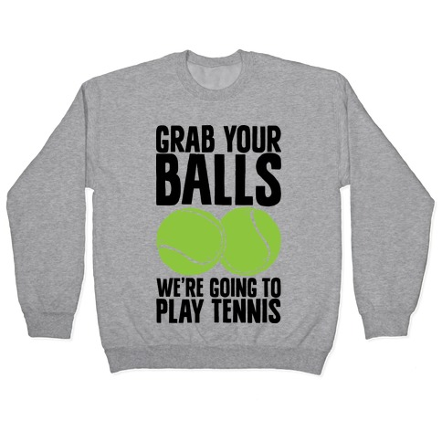 Grab Your Balls We're Going to Play Tennis Pullover