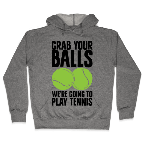 Grab Your Balls We're Going to Play Tennis Hooded Sweatshirt