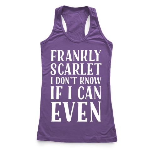 Frankly Scarlet I Don't Know If I Can Even Racerback Tank Top