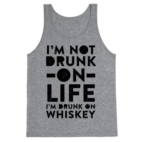 I'm Not Drunk On Life I'm Drunk On Whiskey Tank Top