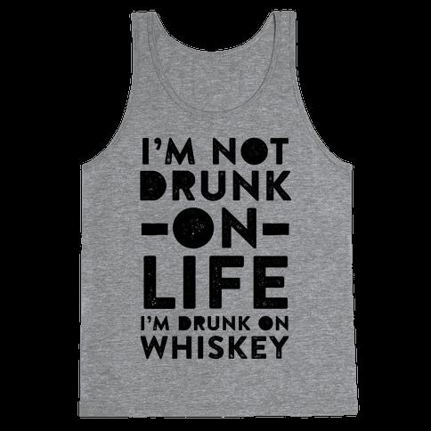 I'm Not Drunk On Life I'm Drunk On Whiskey