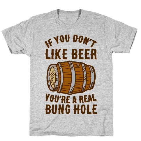 You Don't Like Beer? T-Shirt