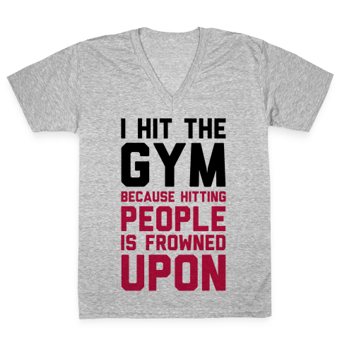 I Hit The Gym Because Hitting People Is Frowned Upon V-Neck Tee Shirt