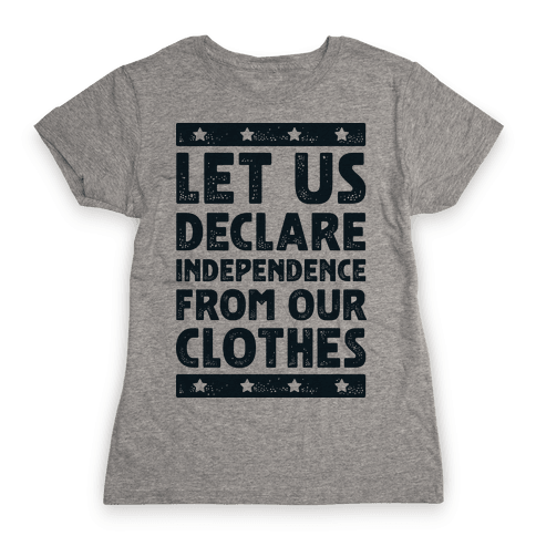 Let Us Declare Independence From Our Clothes  Womens T-Shirt
