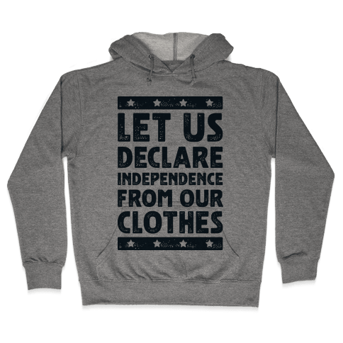 Let Us Declare Independence From Our Clothes  Hooded Sweatshirt