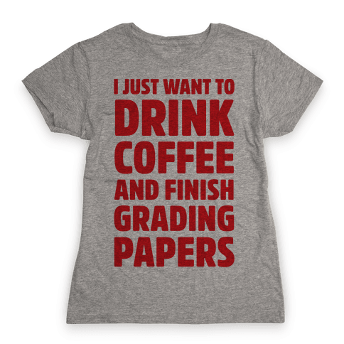 I Just Want To Drink Coffee And Finish Grading Papers Womens T-Shirt