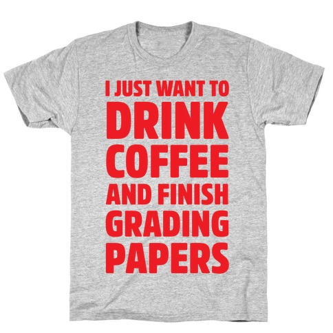 I Just Want To Drink Coffee And Finish Grading Papers Mens T-Shirt