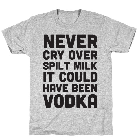 Never Cry Over Spilt Milk IT Could Have Been Vodka T-Shirt