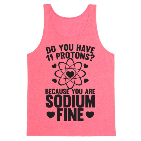 Do You Have 11 Protons Because You Are Sodium Fine Tank Top