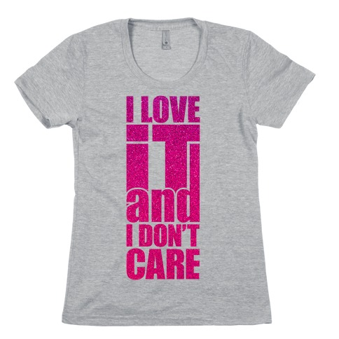 I Love It and I Don't Care Womens T-Shirt