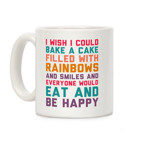 I Wish I Could Bake A Cake Filled With Rainbows And Smiles And Everyone Would Eat And Be Happy Coffee Mug