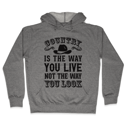 Country Is The Way You Live Not The Way You Look Hooded Sweatshirt