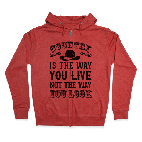 Country Is The Way You Live Not The Way You Look Zip Hoodie