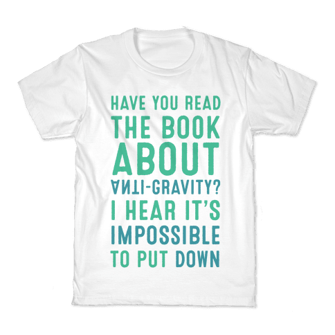 Have You Read The Book About Anti-Gravity? I Hear It's Impossible To Put Down Kids T-Shirt