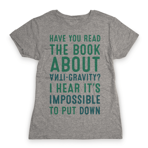 Have You Read The Book About Anti-Gravity? I Hear It's Impossible To Put Down Womens T-Shirt