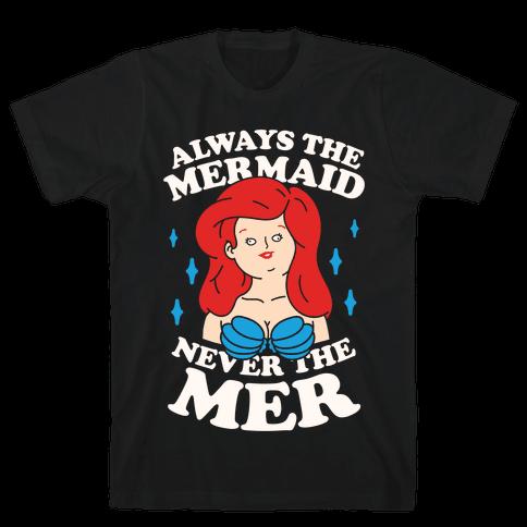 Always The Mermaid Never The Mer Mens T-Shirt