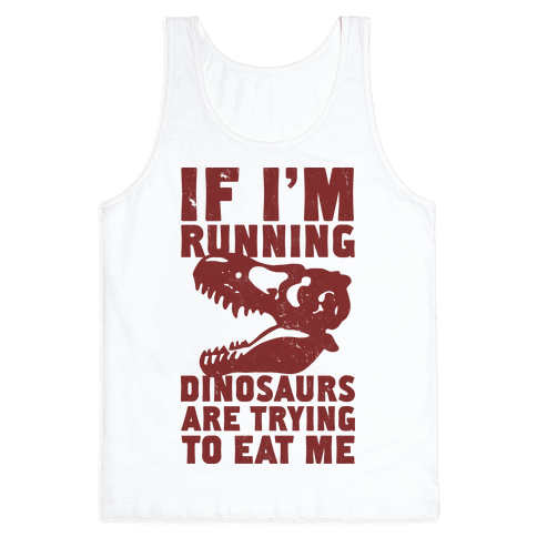 If I'm Running Dinosaurs Are Trying To Eat Me