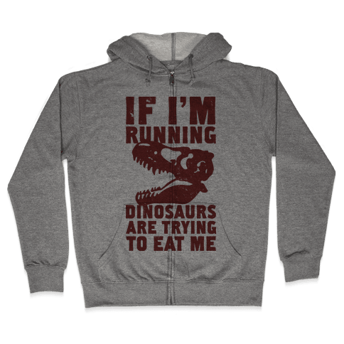 If I'm Running Dinosaurs Are Trying To Eat Me Zip Hoodie
