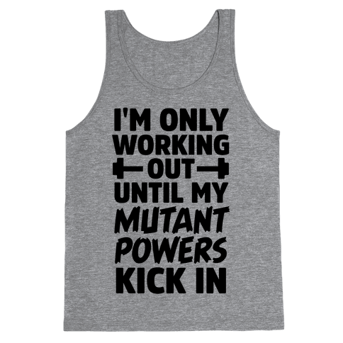 I'm Only Working Out Until My Mutant Powers Kick In Tank Top