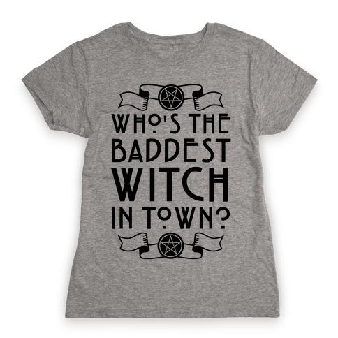 Who's the Baddest Witch in Town? Womens T-Shirt