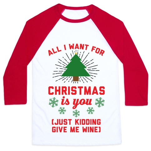c87f2ab39 All I Want For Christmas Is You (Just Kidding Give Me Wine) Baseball Tee |  LookHUMAN