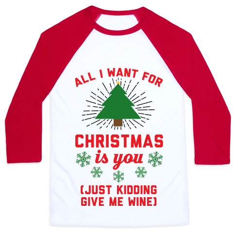 All I Want For Christmas Is You (Just Kidding Give Me Wine) Baseball Tee