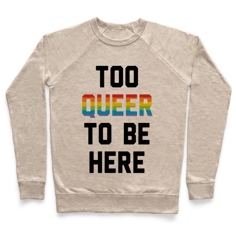 Too Queer To Be Here Pullover